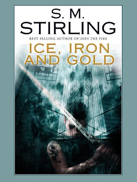 Ice, Iron, and Gold By: S. M. Stirling