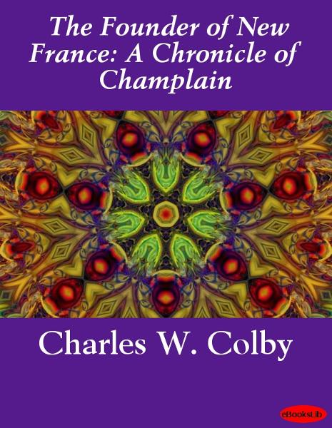 The Founder of New France: A Chronicle of Champlain By: Charles William Colby