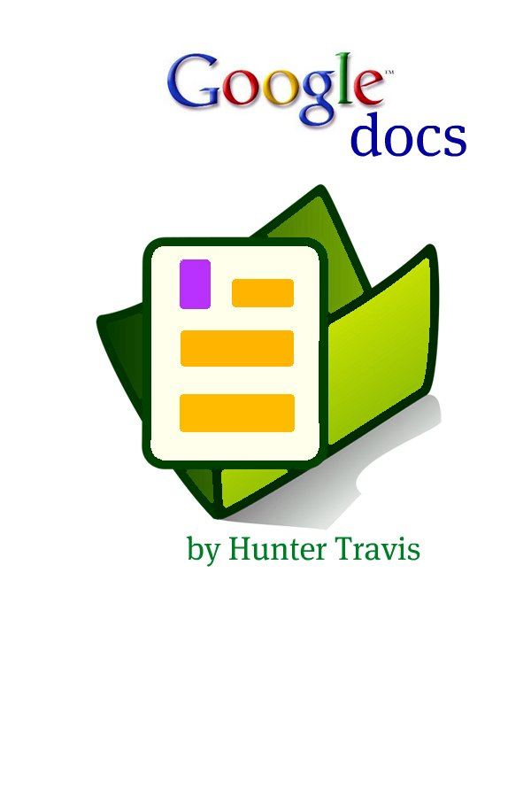 Google Docs: The Unofficial Guide By: Hunter Travis