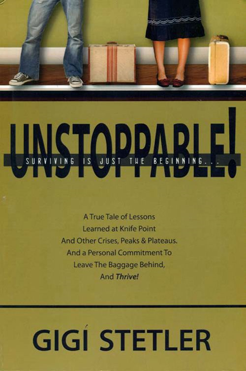 UNSTOPPABLE! Surviving Is Just the Beginning By: Gigi Stetler