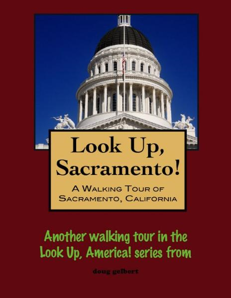 Look Up, Sacramento! A Walking Tour of Sacramento, California By: Doug Gelbert