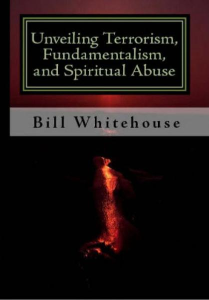 Unveiling  Terrorism, Fundamentalism, and Spiritual Abuse By: Bill Whitehouse