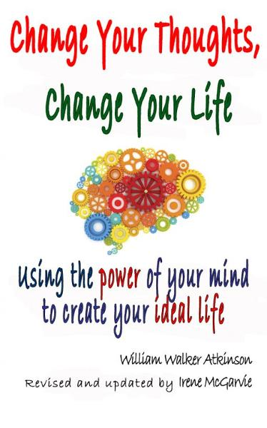 Change Your Thoughts, Change Your Life: Using the power of your mind to create your ideal life.