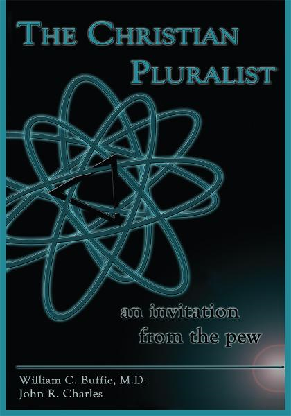 THE CHRISTIAN PLURALIST By: William C. Buffie, M.D. John R. Charles