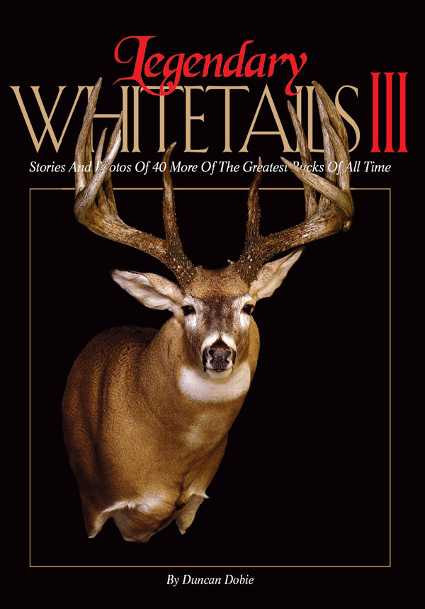 Legendary Whitetails III Stories and Photos of 40 More of the Greatest Bucks of All Time