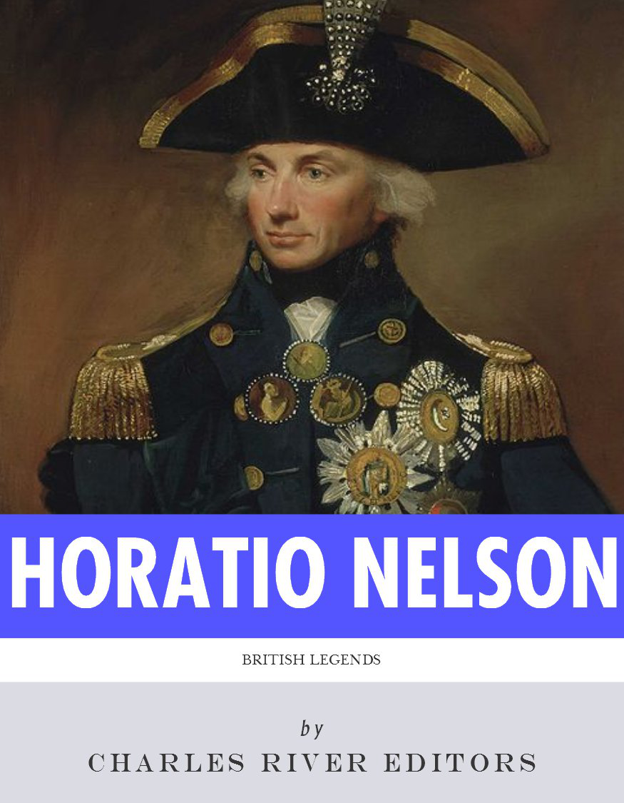 British Legends: The Life and Legacy of Admiral Horatio Nelson By: Charles River Editors