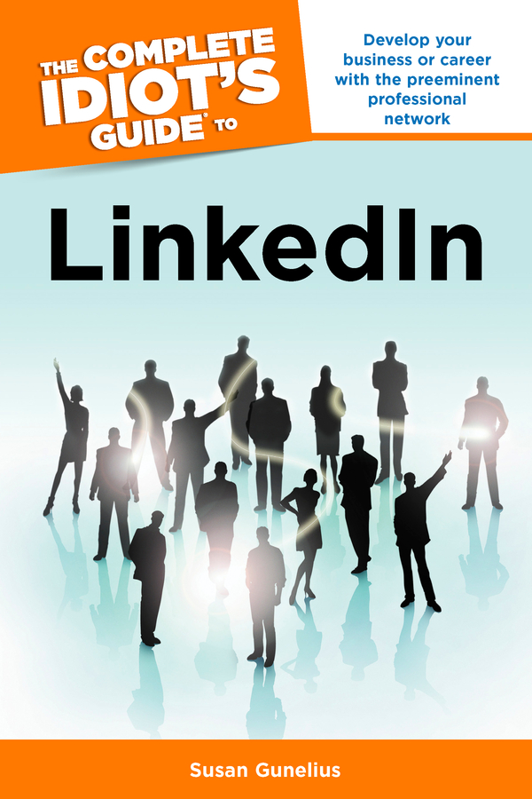 The Complete Idiot's Guide to LinkedIn By: Susan Gunelius