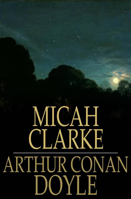 Micah Clarke: His Statement as Made to His Three Grandchildren Joseph, Gervas and Reuben During the Hard Winter of 1734 By: Arthur Conan Doyle