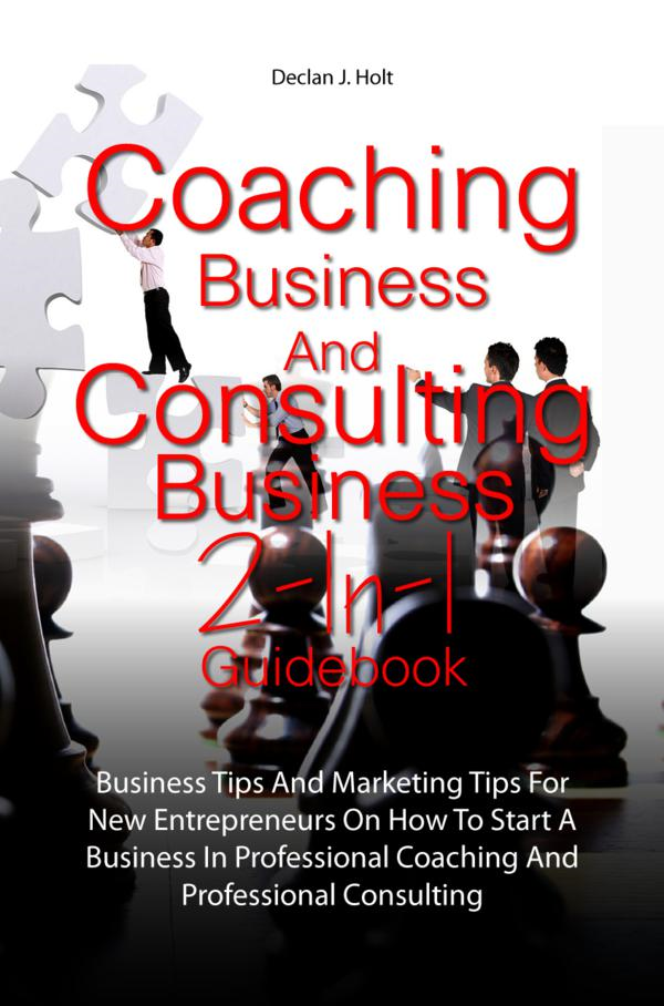 Coaching Business And Consulting Business 2-In-1 Guidebook By: Declan J. Holt