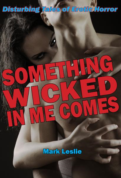 Something Wicked In Me Comes: Disturbing Tales of Erotic Horror