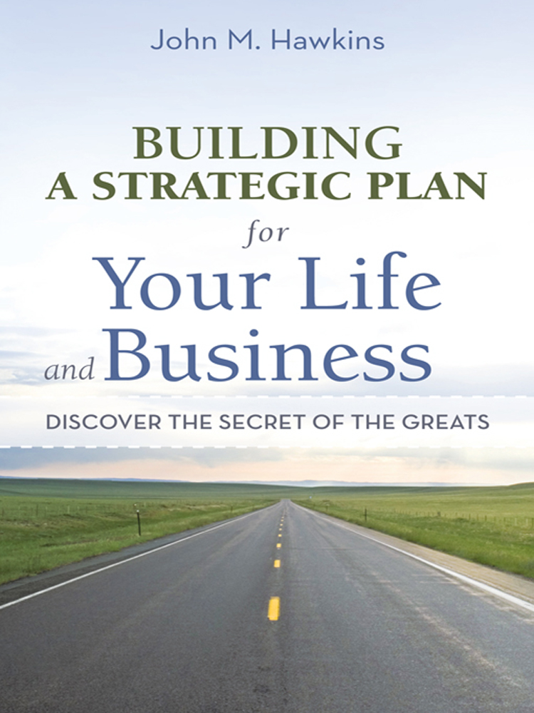 Building a Strategic Plan for Your Life and Business By: John M. Hawkins