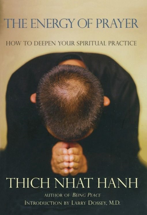 The Energy of Prayer: How to Deepen Your Spiritual Practice By: Thich Nhat Hanh