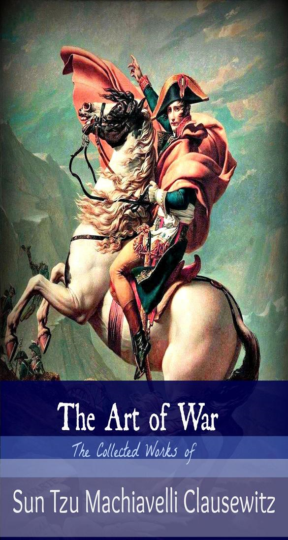 The Art of War  the collected works of Sun Tzu Machiavelli, Clausewitz By: Sun Tzu, Machiavelli, Clausewitz