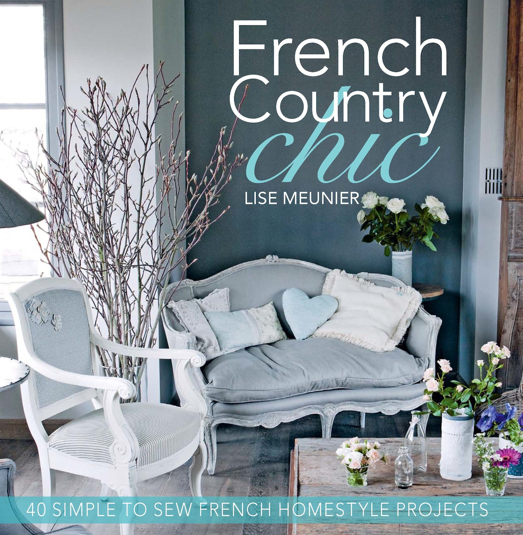 French Country Chic: 40 Simple to Sew French Homestyle Projects By: Lise Meunier