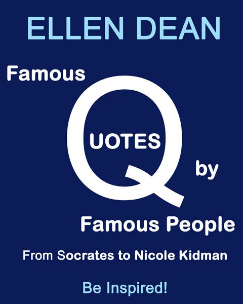 Famous Quotes by Famous People from Socrates to Nicole Kidman. Be Inspired! By: Ellen Dean