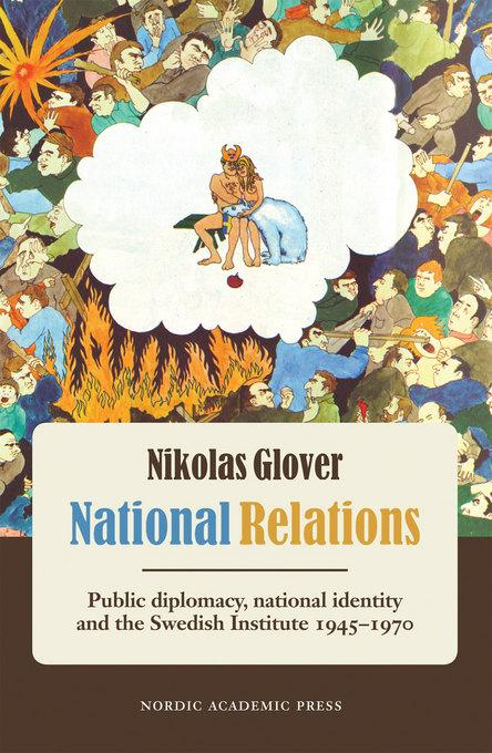 National Relations: Public Diplomacy, National Identity and the Swedish Institute 1945-1970 By: Glover, Nikolas