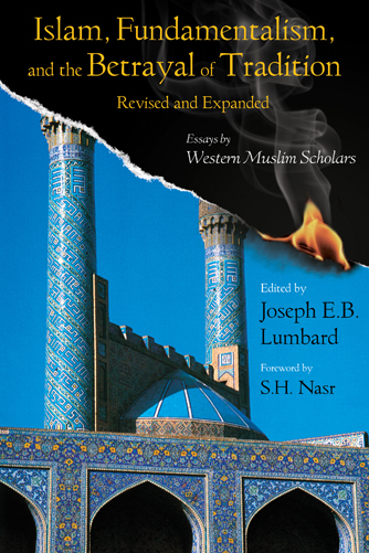 Islam, Fundamentalism, and the Betrayal of Tradition, Revised and Expanded By: