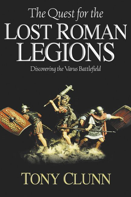 Quest For The Lost Roman Legions Discovering The Varus Battlefield By: Clunn Tony