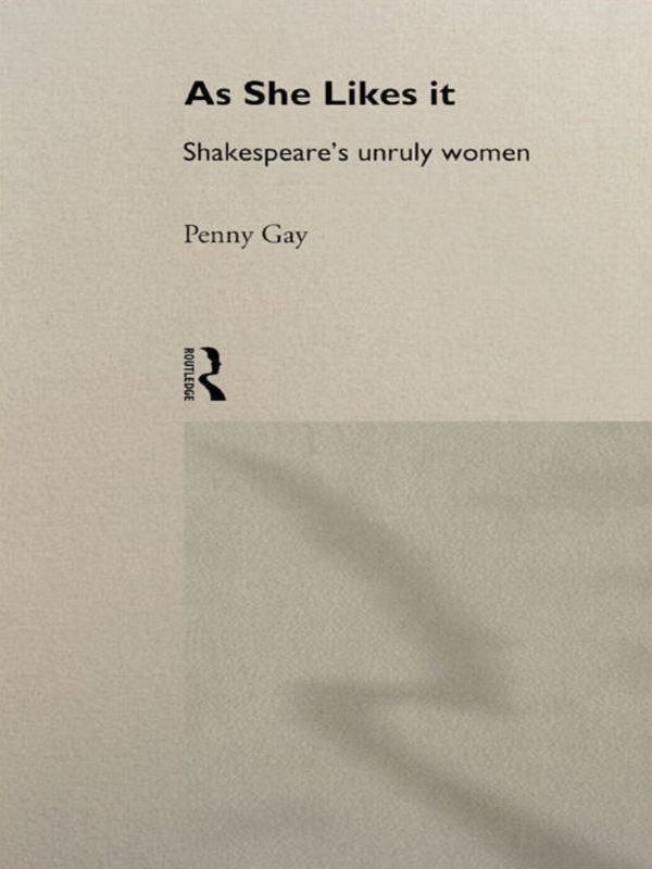 As She Likes It Shakespeare's Unruly Women