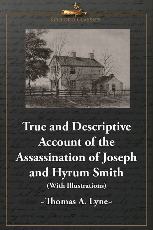 True and Descriptive Account of the Assassination of Joseph and Hyrum Smith: The Mormon Prophet and Patriarch. At Carthage, Illinois June 27, 1844 (With Illustrations)