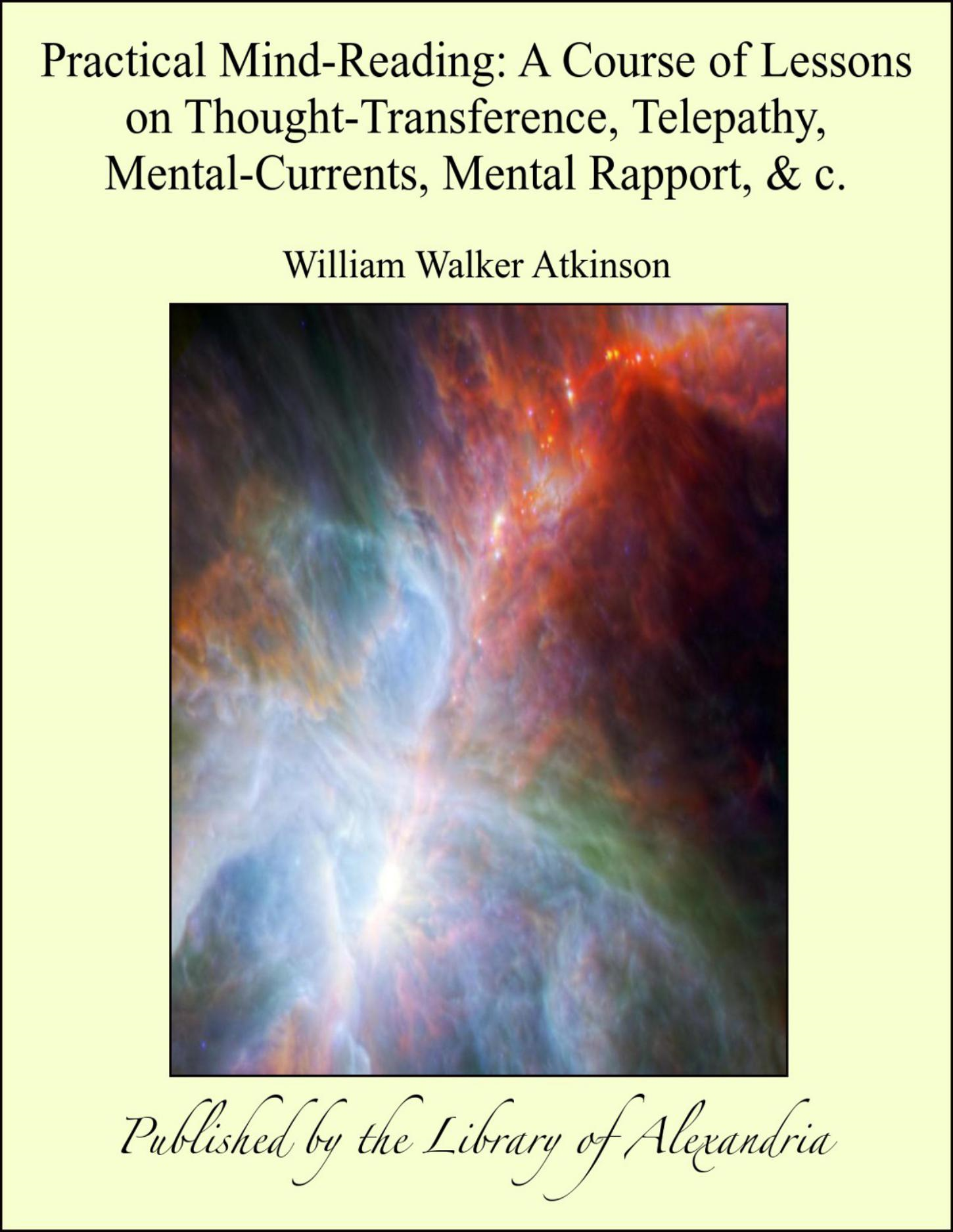Practical Mind-Reading: A Course of Lessons on Thought-Transference, Telepathy, Mental-Currents, Mental Rapport, & c. By: William Walker Atkinson