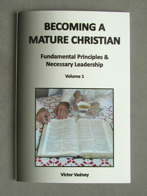 Becoming A Mature Christian: Fundamental Principles and Necessary Leadership, Volume 1