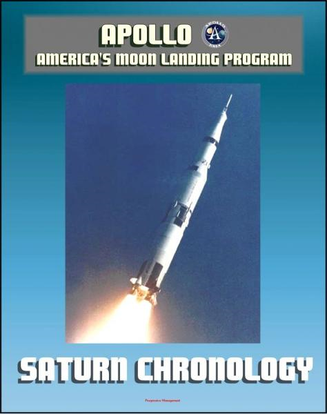 Apollo and America's Moon Landing Program: History of the Development Program of the Saturn Rocket and the Saturn V from 1957 to 1968 by the Marshall Space Flight Center By: Progressive Management
