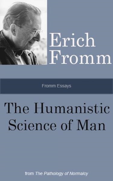 Fromm Essays: The Humanistic Science of Man, From the The Pathology of Normalcy By: Erich Fromm
