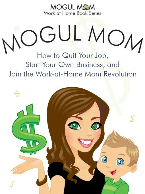 Andrea Clayton - Mogul Mom - How to Quit Your Job, Start Your Own Business, and Join the Work-at-Home Mom Revolution (Mogul Mom Work-at-Home Book Series)