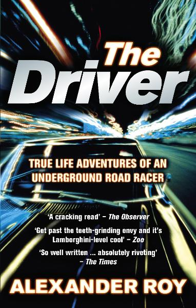 The Driver True Life Adventures of an Underground Road Racer