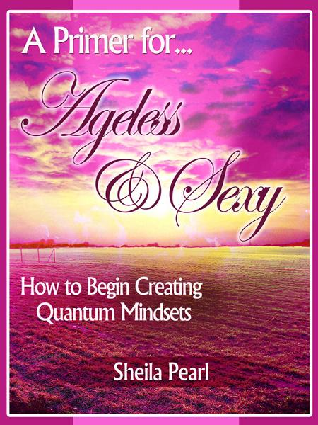A Primer for Ageless & Sexy: How to Begin Creating Quantum Mindsets