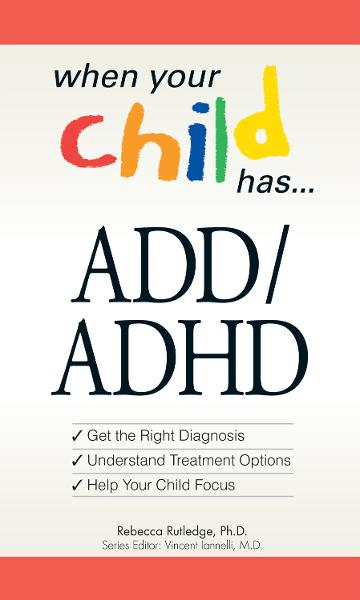 When Your Child Has? ADD/ADHD: Bullets: *Get the Right Diagnosis *Understand Treatment Options *Help Your Child Focus