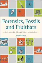 Forensics,  Fossils and Fruitbats: A Field Guide to Australian Scientists