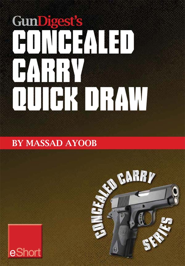 Gun Digest?s Concealed Carry Quick Draw eShort: Practical concealed carry draw techniques ? be smoother and faster with concealment holsters