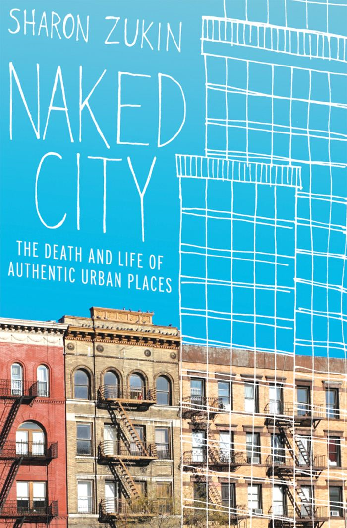 Naked City : The Death and Life of Authentic Urban Places By: Sharon Zukin