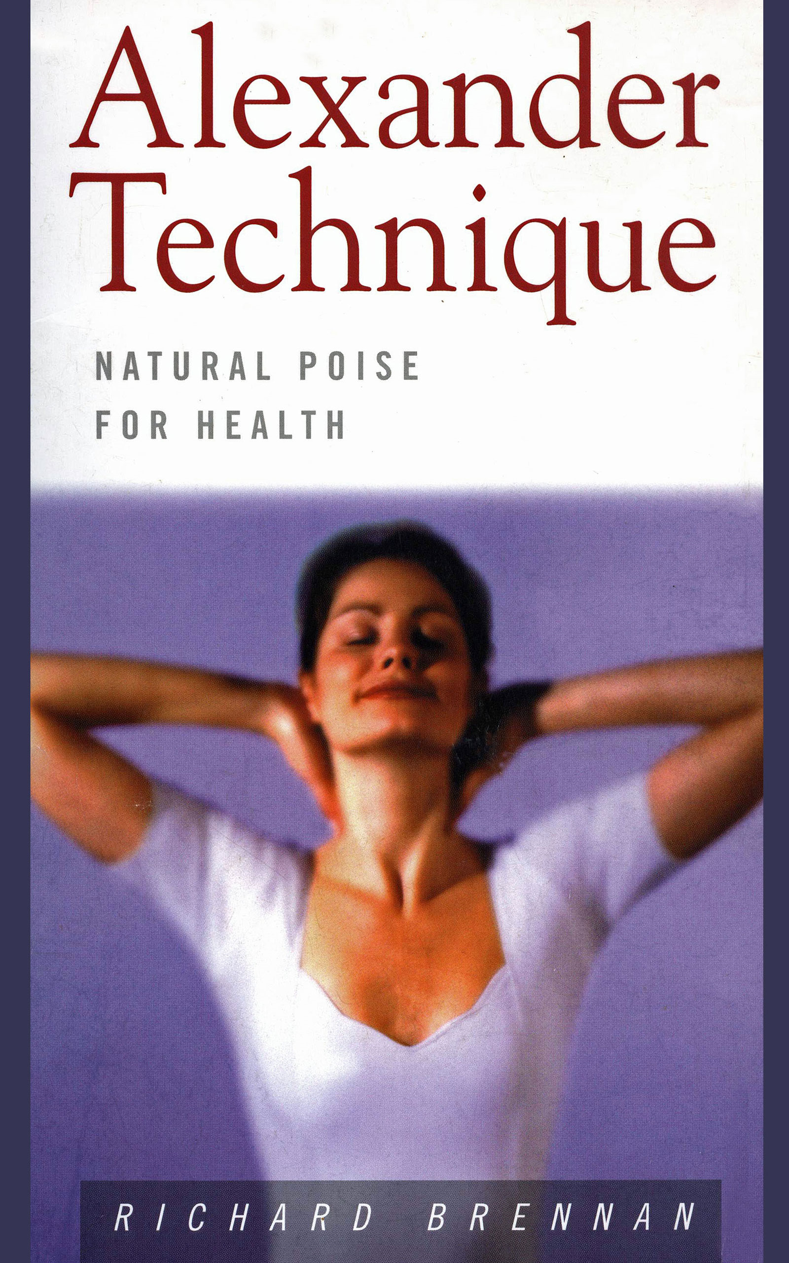 Alexander Technique: Natural Poise for Health By: Richard Brennan