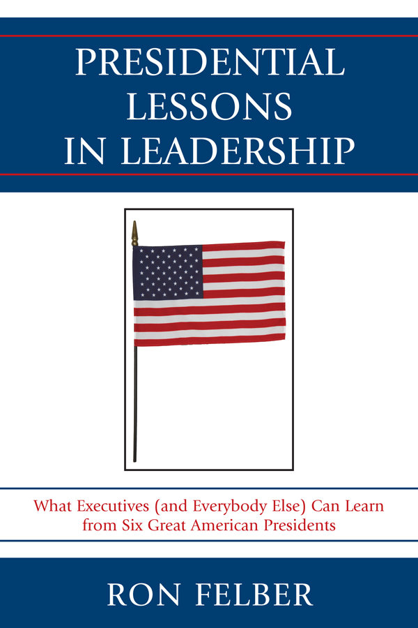Presidential Lessons in Leadership What Executives (and Everybody Else) Can Learn from Six Great American Presidents