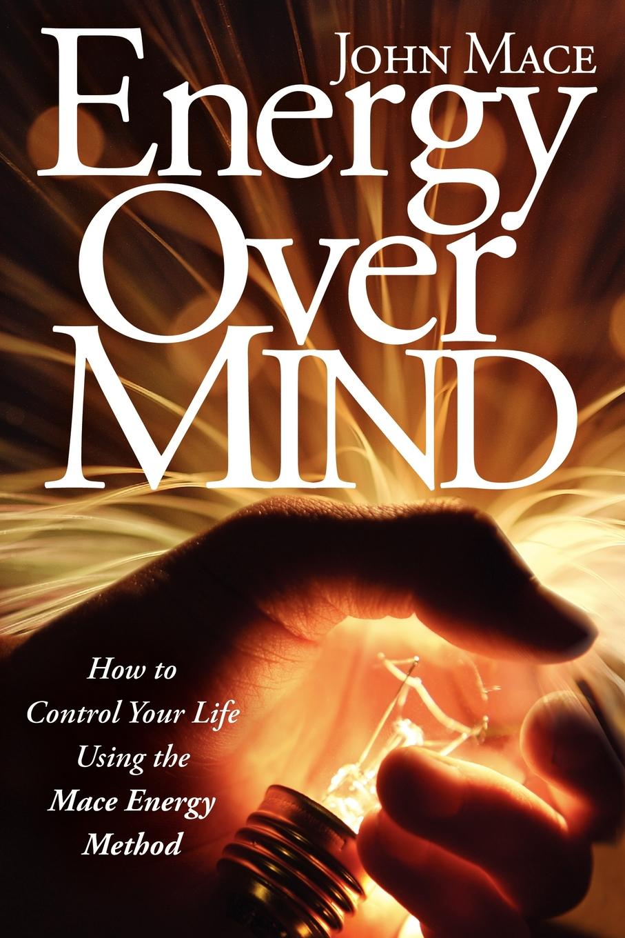 Energy Over Mind: How to Control Your Life Using the Mace Energy Method By: John Mace