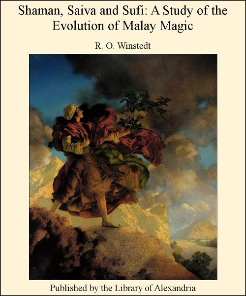 Shaman, Saiva and Sufi: A Study of The Evolution of Malay Magic By: R. O. WINSTEDT