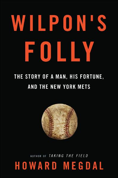 Wilpon's Folly: The Story of a Man, His Fortune, and the New York Mets By: Howard Megdal
