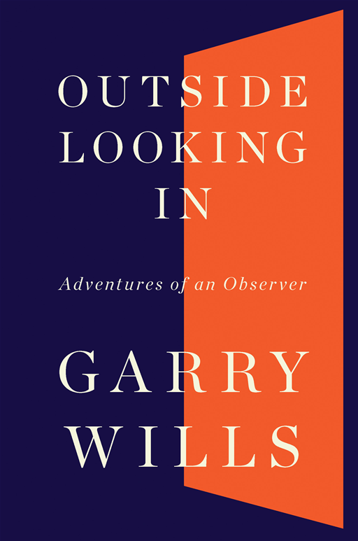 Outside Looking In: Adventures of an Observer By: Garry Wills
