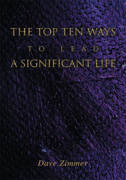 The Top Ten Ways to Lead a Significant Life By: Dave Zimmer