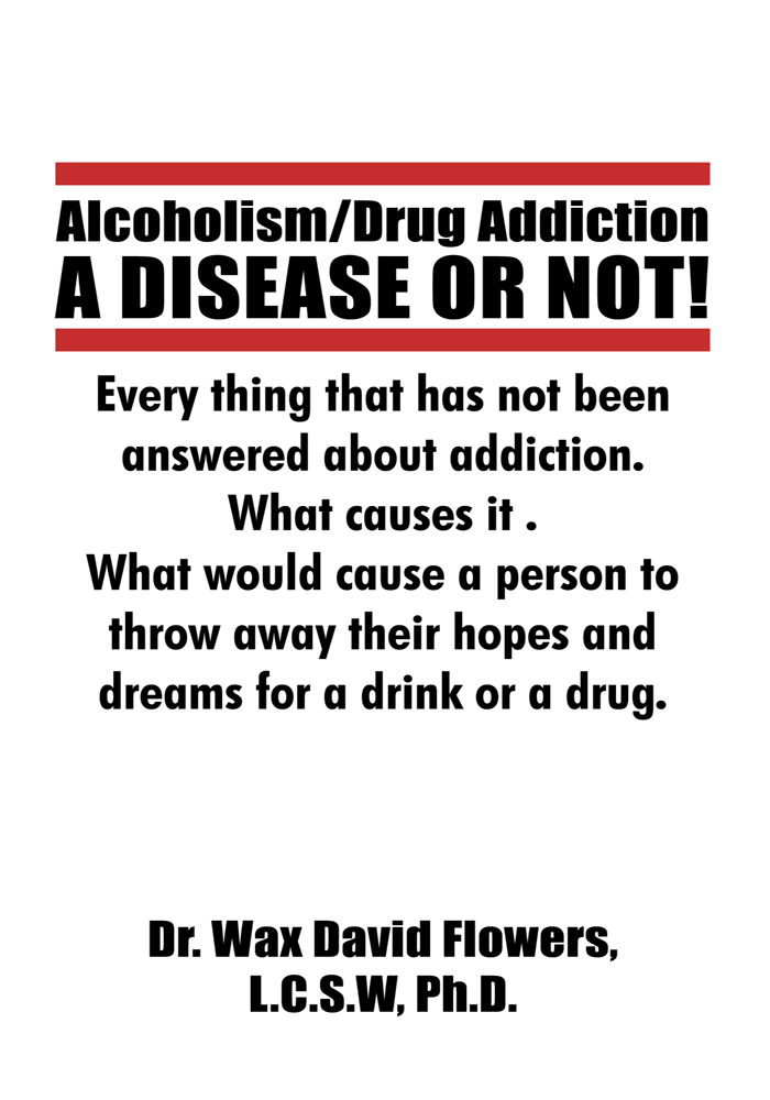 Alcoholism/Drug Addiction: A DISEASE OR NOT!, What causes alcoholism and Drug Addiction. By: Dr. Wax David Flowers, L.C.S.W, Ph.D.