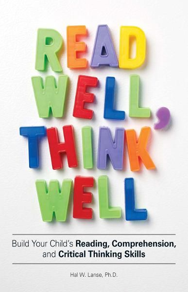 Read Well, Think Well: Build Your Child's Reading, Comprehension, and Critical Thinking Skills By: Hal W Lanse