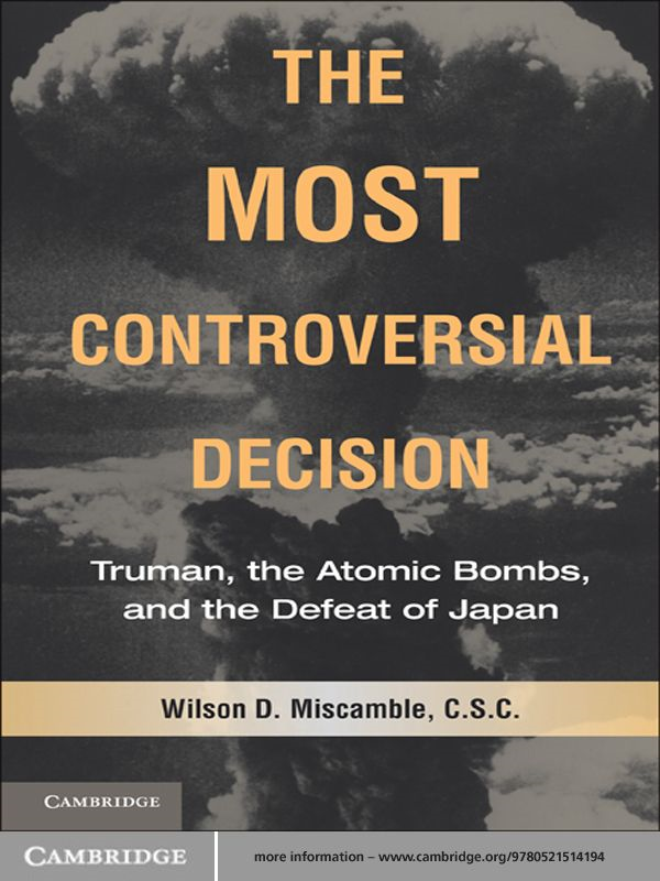 The Most Controversial Decision Truman,  the Atomic Bombs,  and the Defeat of Japan