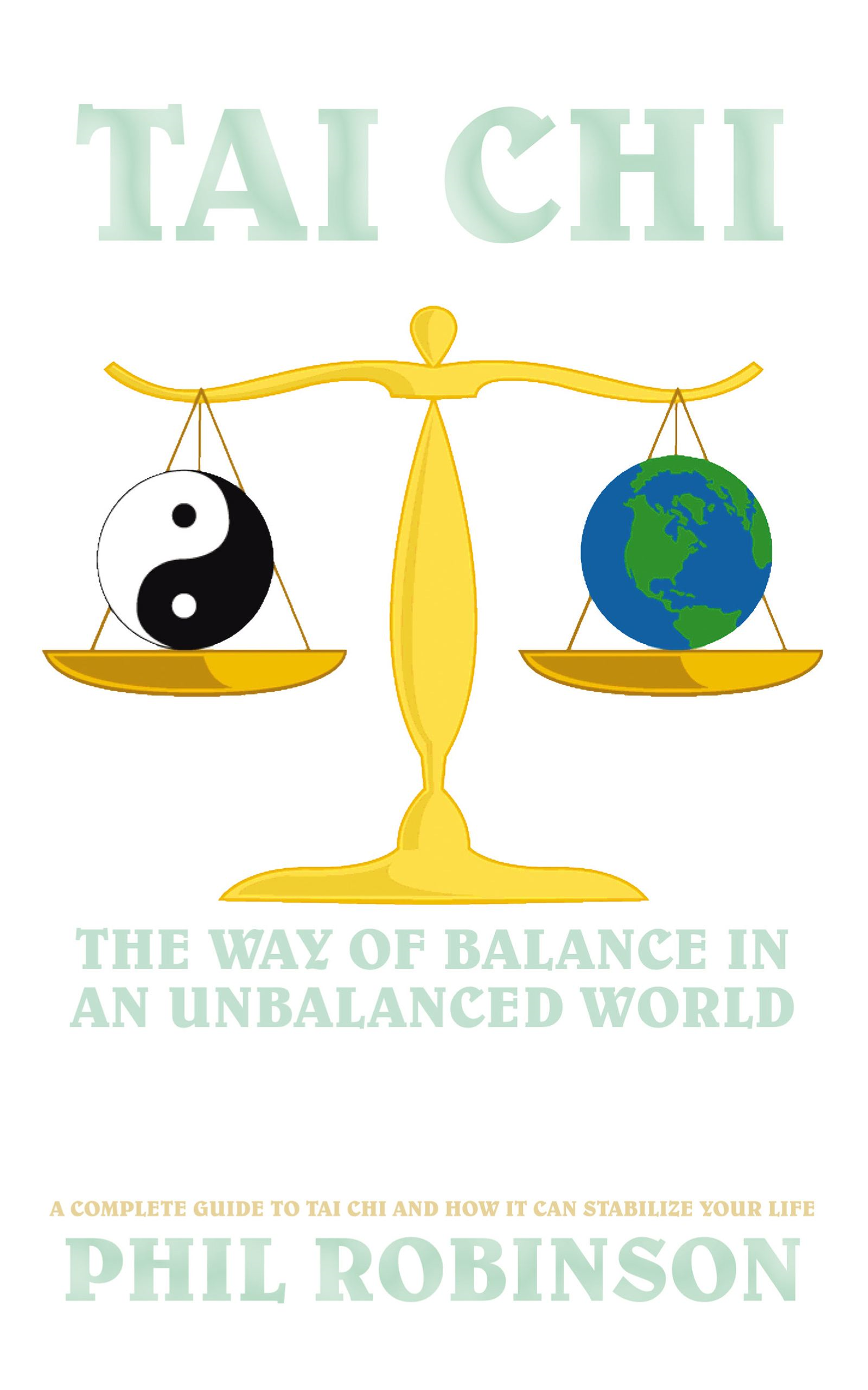 Tai Chi: The Way Of Balance In An Unbalanced World By: Phil Robinson