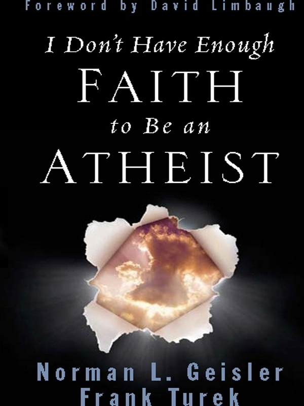 I Don't Have Enough Faith to Be an Atheist (Foreword by David Limbaugh) By: Frank Turek,Norman L. Geisler