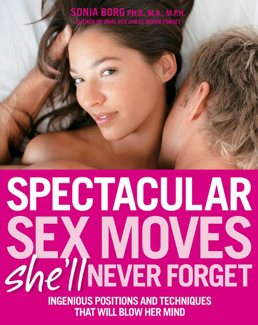 Spectacular Sex Moves She'll Never Forget: Ingenious Positions and Techniques That Will Blow Her Mind By: Sonia Borg