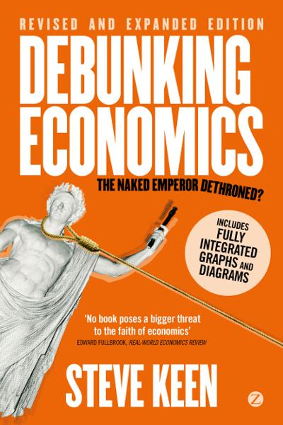 Debunking Economics - Revised, Expanded and Integrated Edition By: Steve Keen