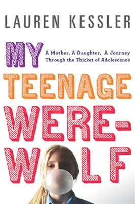 My Teenage Werewolf: A Mother, a Daughter, a Journey Through the Thicket of Adolescence By: Lauren Kessler